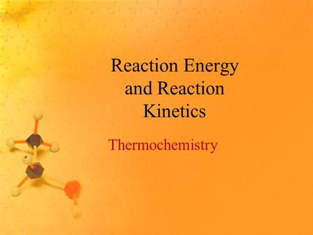 Reaction Energy and Reaction Kinetics Thermochemistry.