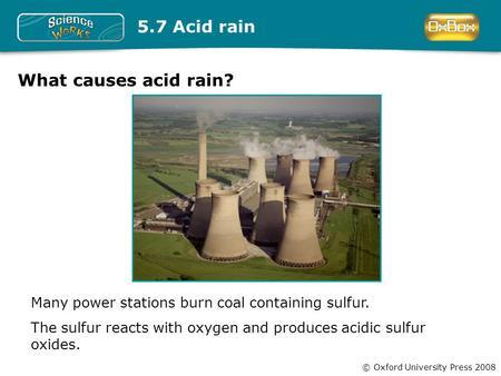 © Oxford University Press 2008 Many power stations burn coal containing sulfur. The sulfur reacts with oxygen and produces acidic sulfur oxides. 5.7 Acid.