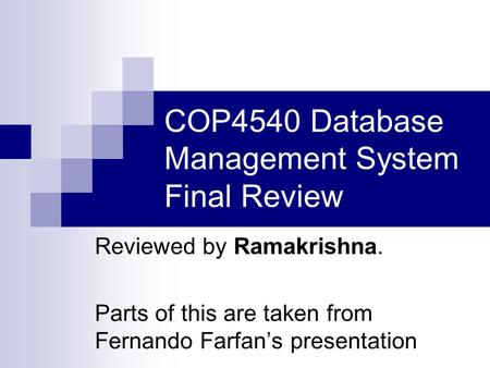 COP4540 Database Management System Final Review Reviewed by Ramakrishna. Parts of this are taken from Fernando Farfan's presentation.