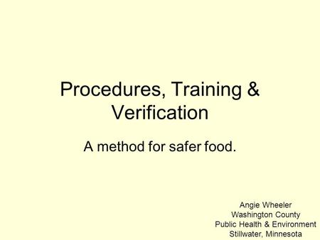 Procedures, Training & Verification A method for safer food. Angie Wheeler Washington County Public Health & Environment Stillwater, Minnesota.