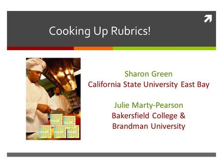  Cooking Up Rubrics! Sharon Green California State University East Bay Julie Marty-Pearson Bakersfield College & Brandman University.