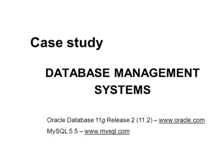 Case study DATABASE MANAGEMENT SYSTEMS Oracle Database 11g Release 2 (11.2) – www.oracle.com MySQL 5.5 – www.mysql.com.