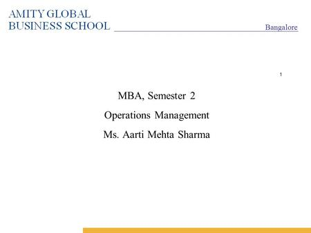 Bangalore 1 MBA, Semester 2 Operations Management Ms. Aarti Mehta Sharma.