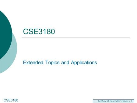 CSE3180 Lecture 8 Extended <strong>Topics</strong> / 1 CSE3180 Extended <strong>Topics</strong> and Applications.