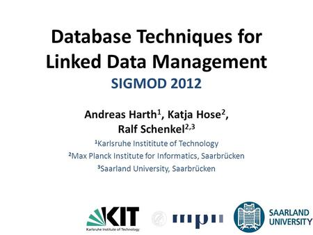 Database Techniques for Linked Data Management SIGMOD 2012 Andreas Harth 1, Katja Hose 2, Ralf Schenkel 2,3 1 Karlsruhe Instititute of Technology 2 Max.