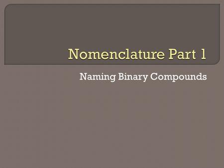 Naming Binary Compounds.  How many compounds are currently known?  With 4 million known compounds, is it convenient to have to memorize their names?