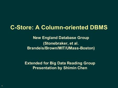 1 C-Store: A Column-oriented DBMS New England Database Group (Stonebraker, et al. Brandeis/Brown/MIT/UMass-Boston) Extended for Big Data Reading Group.