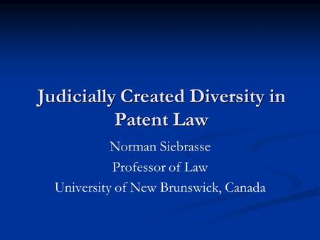 Judicially Created Diversity in Patent Law Norman Siebrasse Professor of Law University of New Brunswick, Canada.