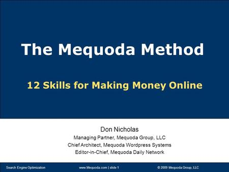 Search Engine Optimization www.Mequoda.com | slide 1 © 2009 Mequoda Group, LLC 12 Skills for Making Money Online Don Nicholas Managing Partner, Mequoda.