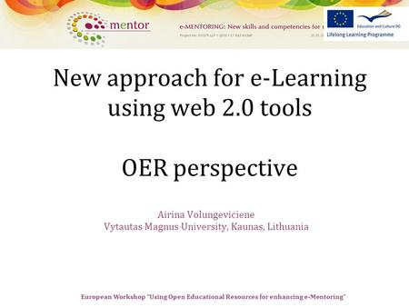 "European Workshop ""Using Open Educational Resources for enhancing e-Mentoring"" New approach for e-Learning using web 2.0 tools OER perspective Airina Volungeviciene."