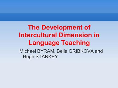 The Development of Intercultural Dimension in Language Teaching Michael BYRAM, Bella GRIBKOVA and Hugh STARKEY.