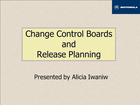 Change Control Boards and Release Planning Presented by Alicia Iwaniw.
