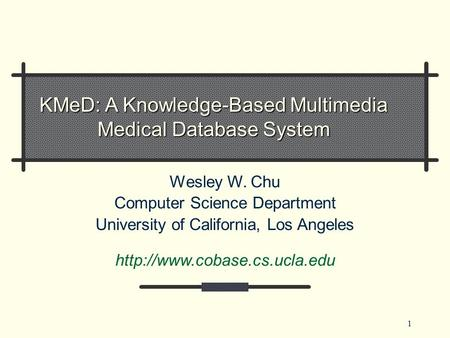 1 KMeD: A Knowledge-Based Multimedia Medical Database System Wesley W. Chu Computer Science Department University of California, Los Angeles
