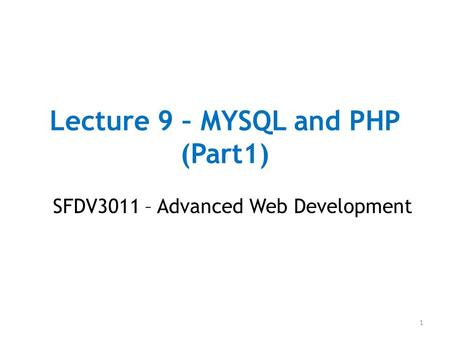 Lecture 9 – MYSQL and PHP (Part1) SFDV3011 – Advanced Web Development 1.