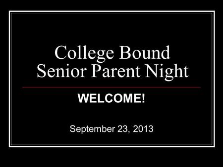 College Bound Senior Parent Night WELCOME! September 23, 2013.