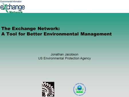 1 The Exchange Network: A Tool for Better Environmental Management Jonathan Jacobson US Environmental Protection Agency.