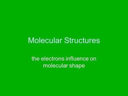 Molecular Structures the electrons influence on molecular shape.