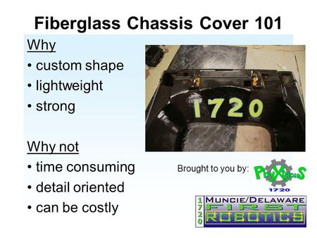 Fiberglass Chassis Cover 101 Why custom shape lightweight strong Why not time consuming Brought to you by: detail oriented can be costly.