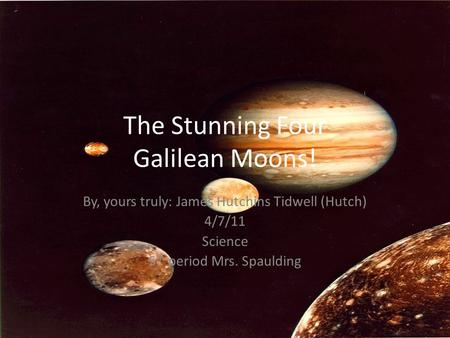 The Stunning Four Galilean Moons! By, yours truly: James Hutchins Tidwell (Hutch) 4/7/11 Science 5 th period Mrs. Spaulding.