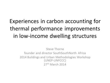 Experiences in carbon accounting for thermal performance improvements in low-income dwelling structures Steve Thorne founder and director SouthSouthNorth.
