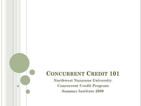 C ONCURRENT C REDIT 101 Northwest Nazarene University Concurrent Credit Program Summer Institute 2009.