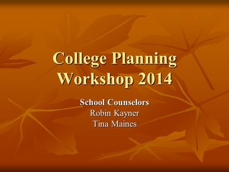 College Planning Workshop 2014 School Counselors Robin Kayner Tina Maines.