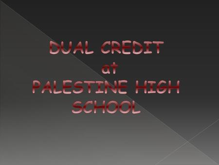  Dual Credit - Credit is earned for both high school and college at the same time  Dual credit courses may count for both high school and college credit.