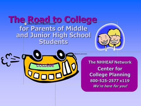 for Parents of Middle and Junior High School Students The Road to College COLLEGE The NHHEAF Network Center for College Planning 800-525-2577 x119 We're.