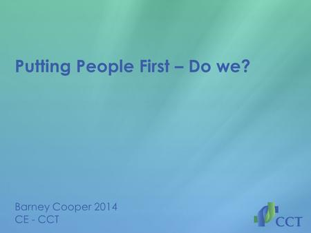 Putting People First – Do we? Barney Cooper 2014 CE - CCT.