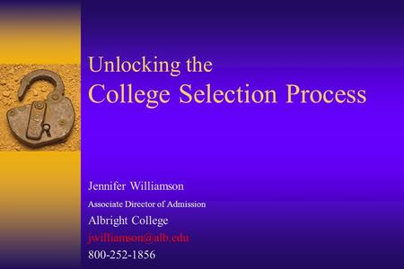 Unlocking the College Selection Process Jennifer Williamson Associate Director of Admission Albright College 800-252-1856.