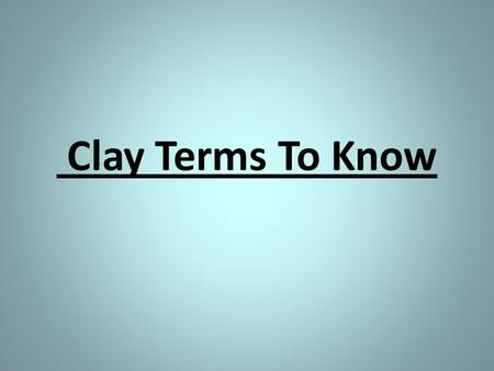 Clay Terms To Know. Clay a natural substance that is wet and feels like dough.