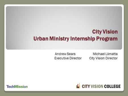 Andrew SearsMichael Liimatta Executive Director City Vision Director City Vision Urban Ministry Internship Program.