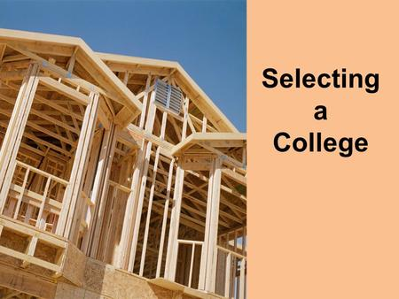 Selecting a College. Selecting a college is much like finding a new home for the next 4 years. Make sure you take this process seriously and conduct it.