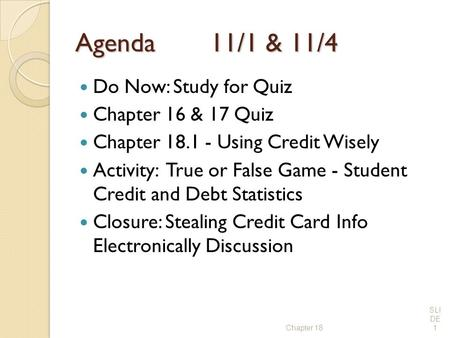 Agenda11/1 & 11/4 Do Now: Study for Quiz Chapter 16 & 17 Quiz Chapter 18.1 - Using Credit Wisely Activity: True or False Game - Student Credit and Debt.