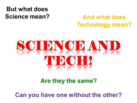 But what does Science mean? And what does Technology mean? Are they the same? Can you have one without the other?