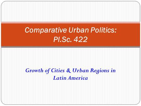 Growth of Cities & Urban Regions in Latin America Comparative Urban Politics: Pl.Sc. 422.