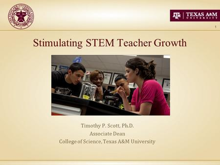1 Stimulating STEM Teacher Growth Timothy P. Scott, Ph.D. Associate Dean College of Science, Texas A&M University.