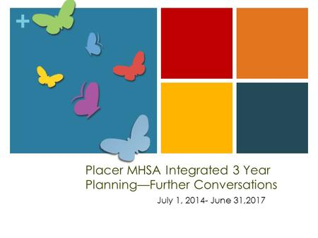 + Placer MHSA Integrated 3 Year Planning—Further Conversations July 1, 2014- June 31,2017.