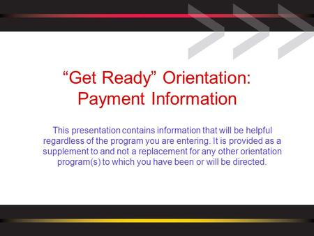 """Get Ready"" Orientation: Payment Information This presentation contains information that will be helpful regardless of the program you are entering. It."