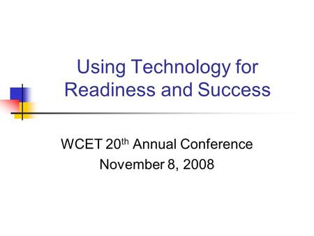 Using Technology for Readiness and Success WCET 20 th Annual Conference November 8, 2008.