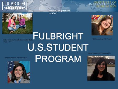 F ULBRIGHT U. S. S TUDENT P ROGRAM Kelly Taveras (Colombia) and Sophie Burke (NZ), 2014 Gabby Aguilera, 2015 Finalist Patricia Donahoe, 2013 Brazil ETA.