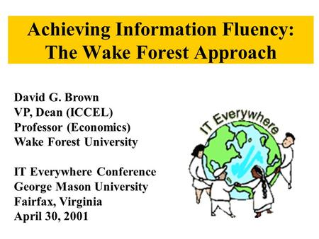 Achieving Information Fluency: The Wake Forest Approach David G. Brown VP, Dean (ICCEL) Professor (Economics) Wake Forest University IT Everywhere Conference.