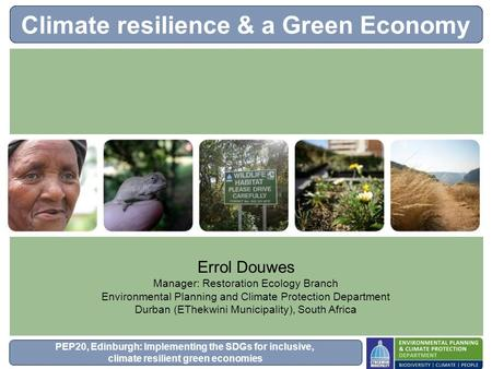 PEP20, Edinburgh: Implementing the SDGs for inclusive, climate resilient green economies Climate resilience & a Green Economy Errol Douwes Manager: Restoration.