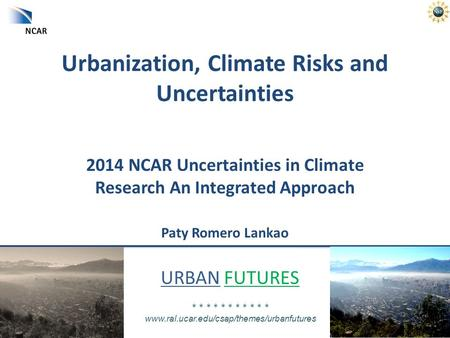 URBAN FUTURES * * * * * * * * * * * www.ral.ucar.edu/csap/themes/urbanfutures Urbanization, Climate Risks and Uncertainties 2014 NCAR Uncertainties in.
