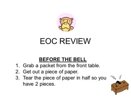 EOC REVIEW BEFORE THE BELL 1.Grab a packet from the front table. 2.Get out a piece of paper. 3.Tear the piece of paper in half so you have 2 pieces.