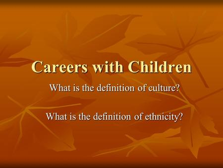 Careers with Children What is the definition of culture? What is the definition of ethnicity?