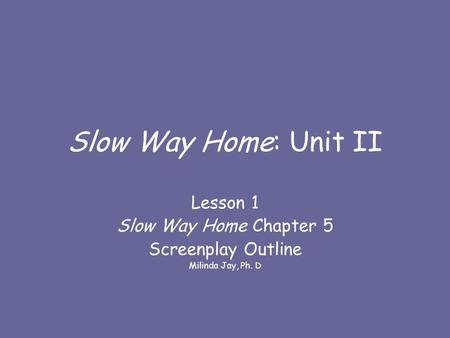 Slow Way Home: Unit II Lesson 1 Slow Way Home Chapter 5 Screenplay Outline Milinda Jay, Ph. D.