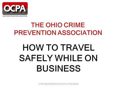 OCPA NEIGHBORHOOD WATCH PROGRAM THE OHIO CRIME PREVENTION ASSOCIATION HOW TO TRAVEL SAFELY WHILE ON BUSINESS.