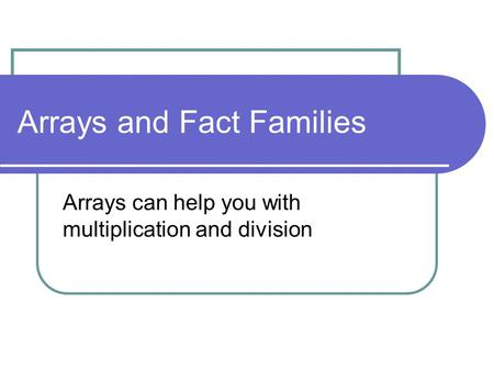 Arrays and Fact Families Arrays can help you with multiplication and division.