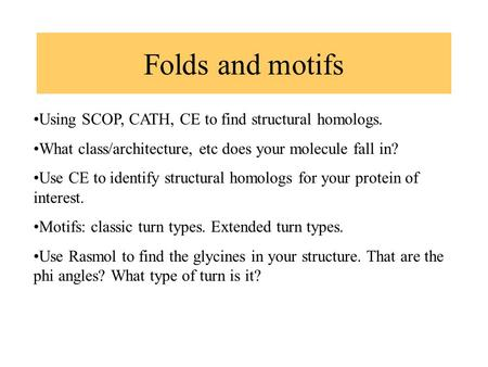 Folds and motifs Using SCOP, CATH, CE to find structural homologs. What class/architecture, etc does your molecule fall in? Use CE to identify structural.